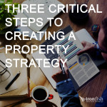 Three Critical Steps To Creating A Property Strategy