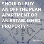 Should I Buy An Off The Plan Apartment Or An Established Property?